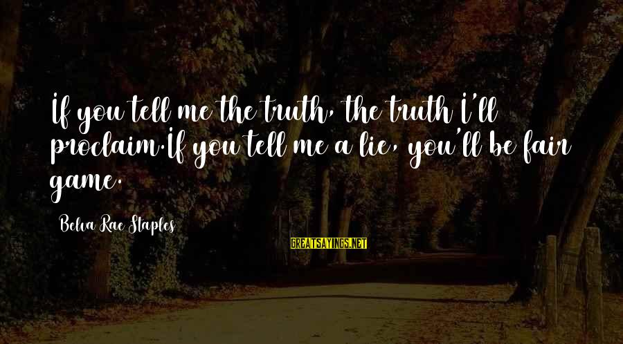 The Justice Game Sayings By Belva Rae Staples: If you tell me the truth, the truth I'll proclaim.If you tell me a lie,