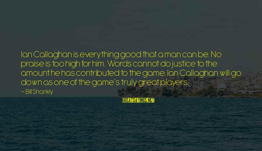 The Justice Game Sayings By Bill Shankly: Ian Callaghan is everything good that a man can be. No praise is too high