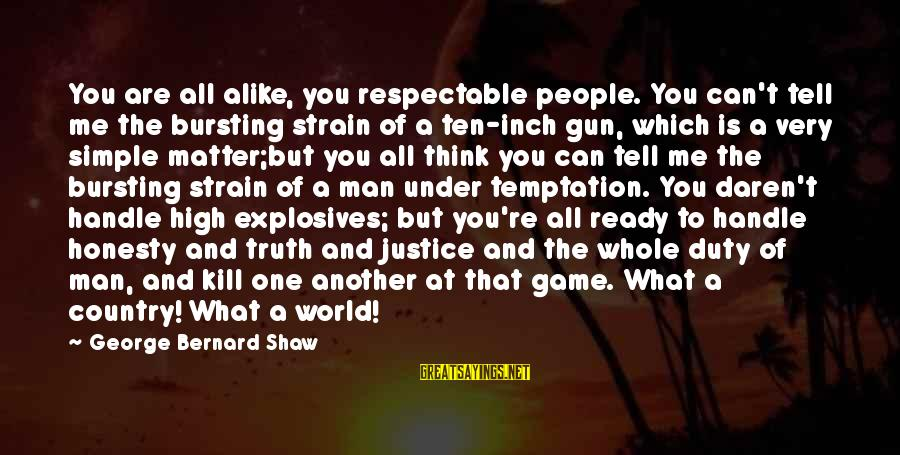 The Justice Game Sayings By George Bernard Shaw: You are all alike, you respectable people. You can't tell me the bursting strain of