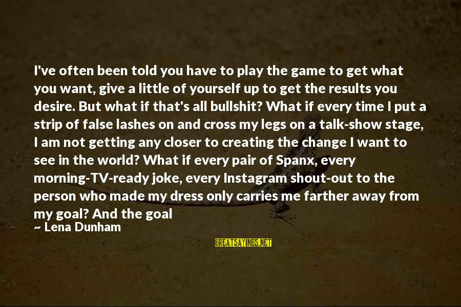 The Justice Game Sayings By Lena Dunham: I've often been told you have to play the game to get what you want,
