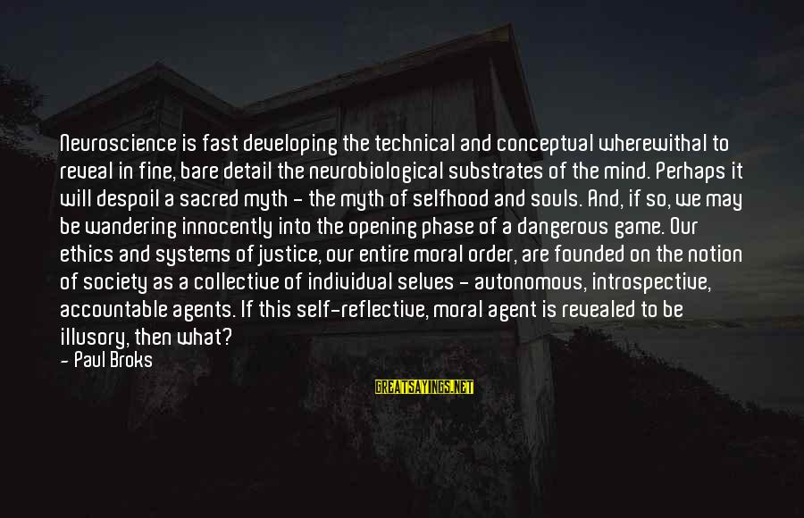 The Justice Game Sayings By Paul Broks: Neuroscience is fast developing the technical and conceptual wherewithal to reveal in fine, bare detail