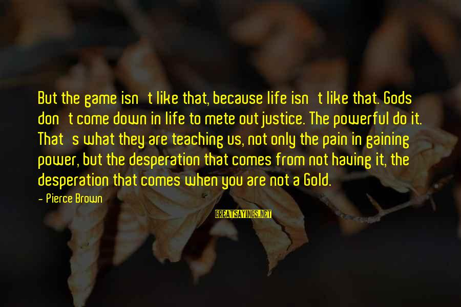 The Justice Game Sayings By Pierce Brown: But the game isn't like that, because life isn't like that. Gods don't come down