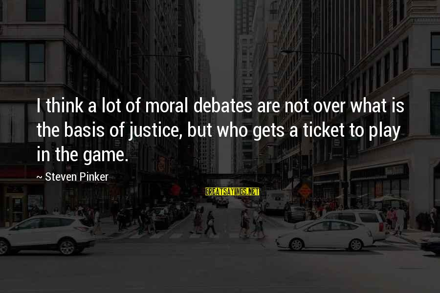 The Justice Game Sayings By Steven Pinker: I think a lot of moral debates are not over what is the basis of