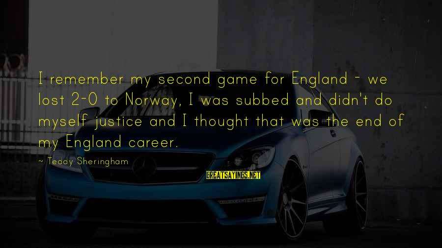 The Justice Game Sayings By Teddy Sheringham: I remember my second game for England - we lost 2-0 to Norway, I was