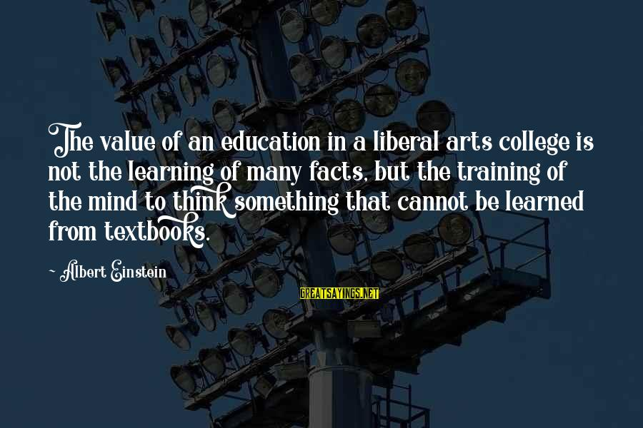 The Liberal Arts Sayings By Albert Einstein: The value of an education in a liberal arts college is not the learning of