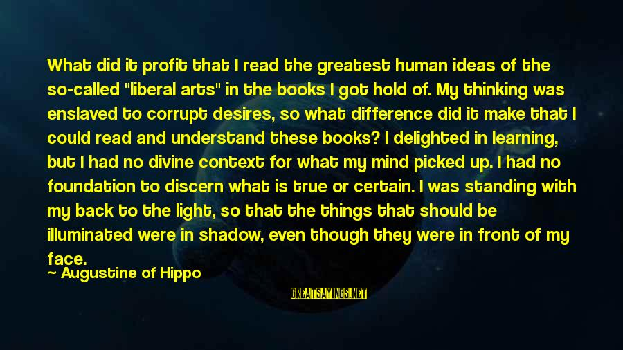 """The Liberal Arts Sayings By Augustine Of Hippo: What did it profit that I read the greatest human ideas of the so-called """"liberal"""