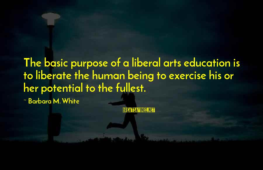 The Liberal Arts Sayings By Barbara M. White: The basic purpose of a liberal arts education is to liberate the human being to