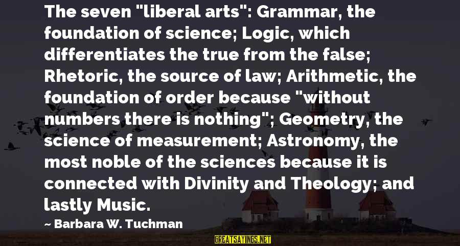 """The Liberal Arts Sayings By Barbara W. Tuchman: The seven """"liberal arts"""": Grammar, the foundation of science; Logic, which differentiates the true from"""