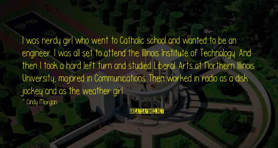 The Liberal Arts Sayings By Cindy Morgan: I was nerdy girl who went to Catholic school and wanted to be an engineer.