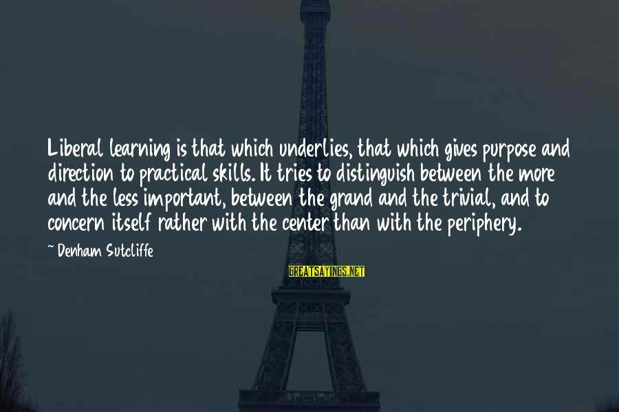 The Liberal Arts Sayings By Denham Sutcliffe: Liberal learning is that which underlies, that which gives purpose and direction to practical skills.
