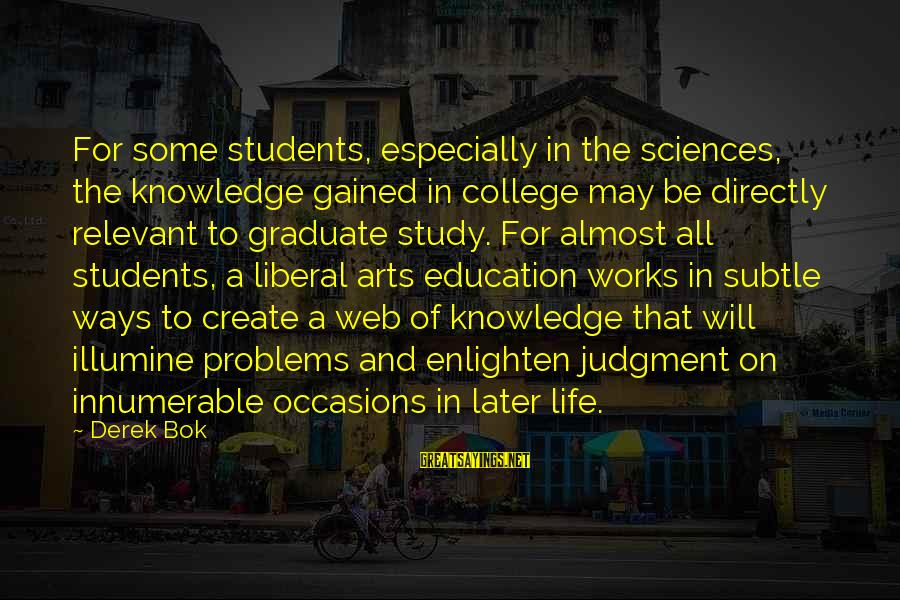 The Liberal Arts Sayings By Derek Bok: For some students, especially in the sciences, the knowledge gained in college may be directly