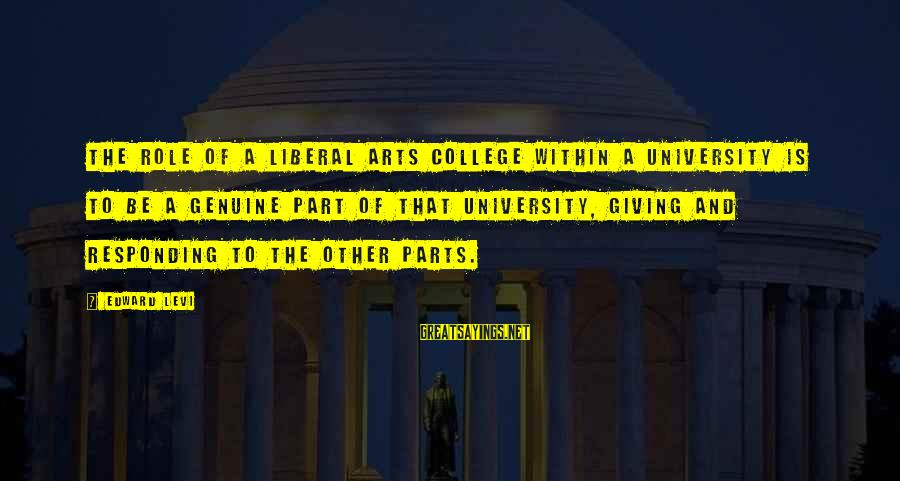 The Liberal Arts Sayings By Edward Levi: The role of a liberal arts college within a university is to be a genuine