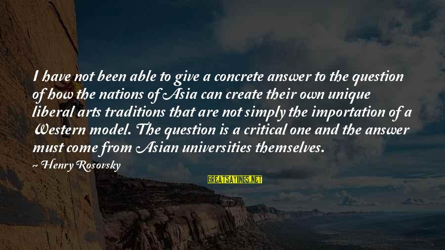 The Liberal Arts Sayings By Henry Rosovsky: I have not been able to give a concrete answer to the question of how