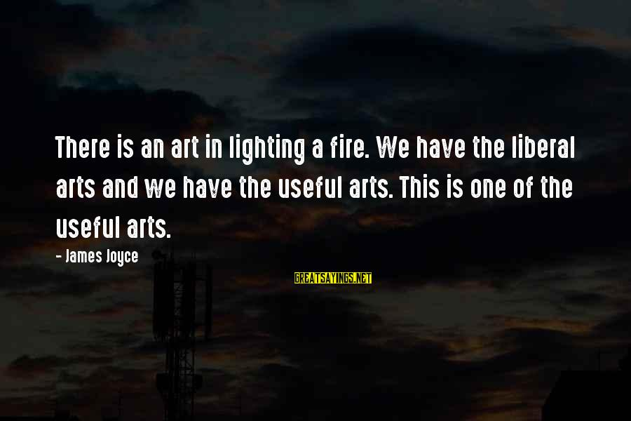 The Liberal Arts Sayings By James Joyce: There is an art in lighting a fire. We have the liberal arts and we