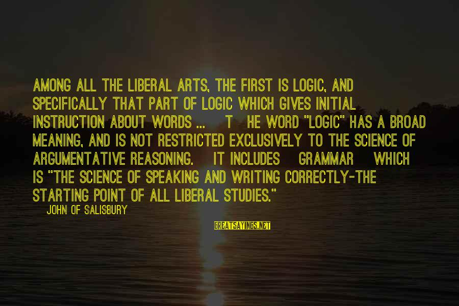 The Liberal Arts Sayings By John Of Salisbury: Among all the liberal arts, the first is logic, and specifically that part of logic