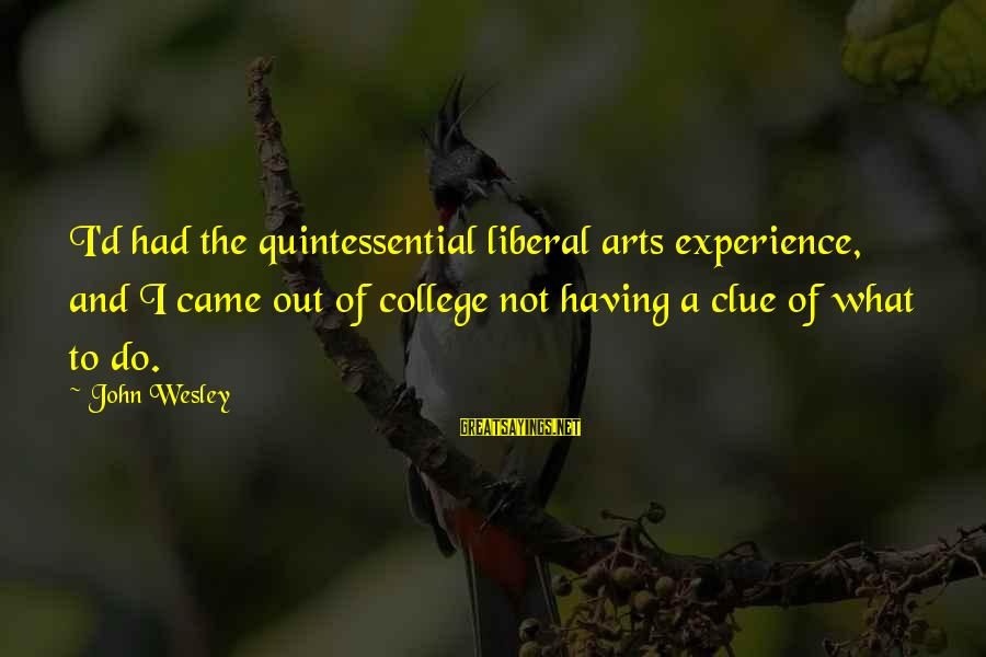 The Liberal Arts Sayings By John Wesley: I'd had the quintessential liberal arts experience, and I came out of college not having