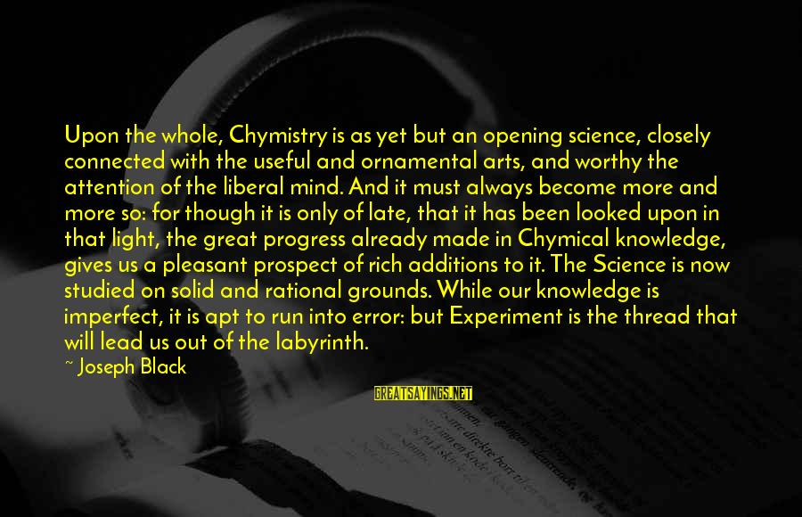 The Liberal Arts Sayings By Joseph Black: Upon the whole, Chymistry is as yet but an opening science, closely connected with the