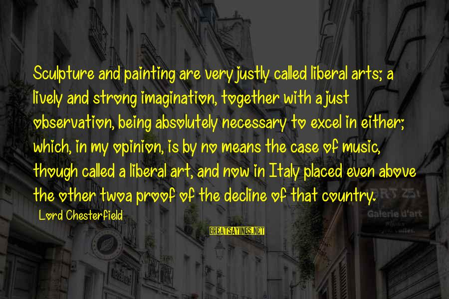 The Liberal Arts Sayings By Lord Chesterfield: Sculpture and painting are very justly called liberal arts; a lively and strong imagination, together