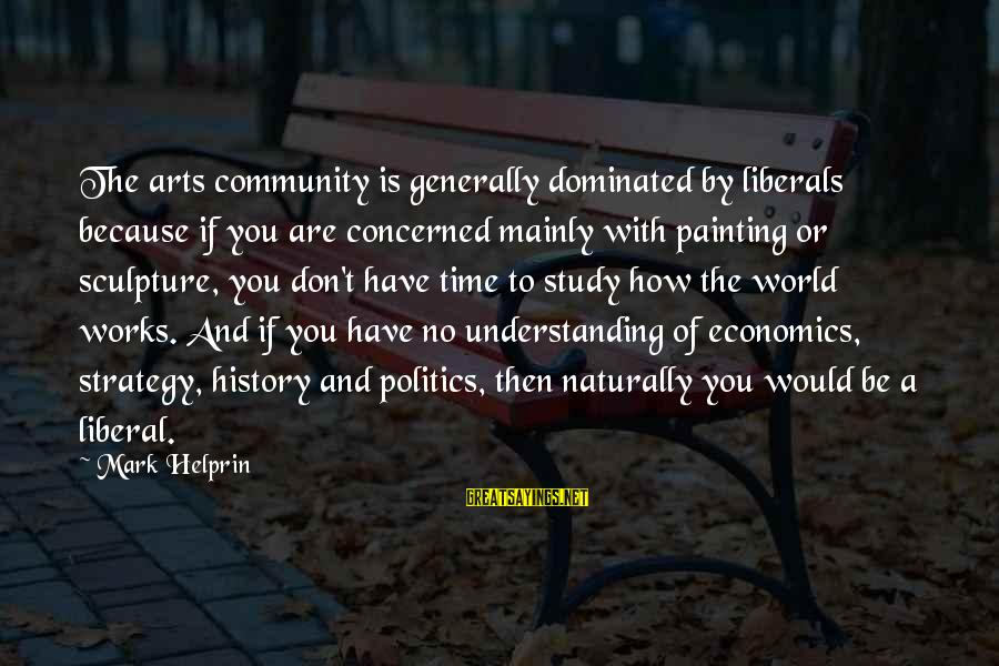 The Liberal Arts Sayings By Mark Helprin: The arts community is generally dominated by liberals because if you are concerned mainly with