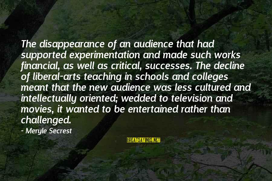 The Liberal Arts Sayings By Meryle Secrest: The disappearance of an audience that had supported experimentation and made such works financial, as