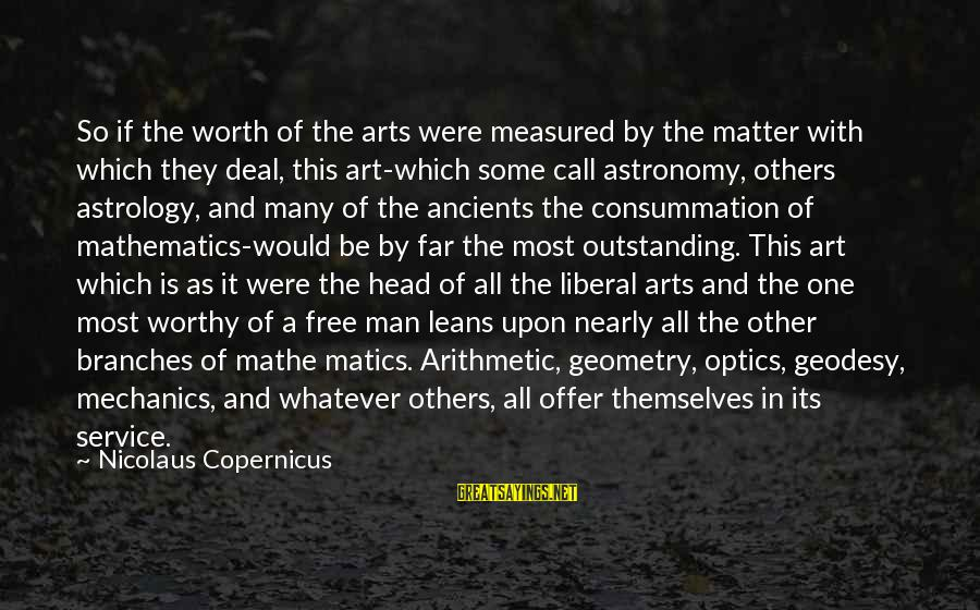 The Liberal Arts Sayings By Nicolaus Copernicus: So if the worth of the arts were measured by the matter with which they