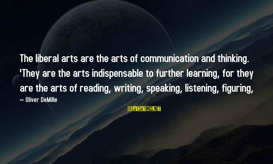 The Liberal Arts Sayings By Oliver DeMille: The liberal arts are the arts of communication and thinking. 'They are the arts indispensable