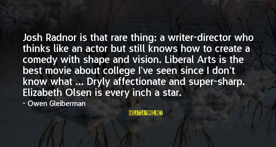 The Liberal Arts Sayings By Owen Gleiberman: Josh Radnor is that rare thing: a writer-director who thinks like an actor but still