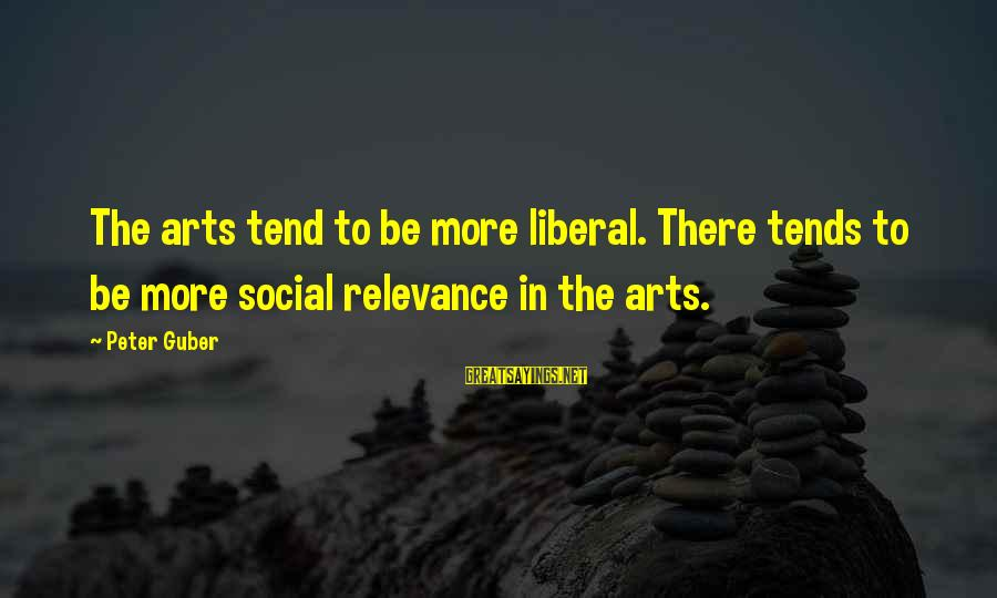The Liberal Arts Sayings By Peter Guber: The arts tend to be more liberal. There tends to be more social relevance in