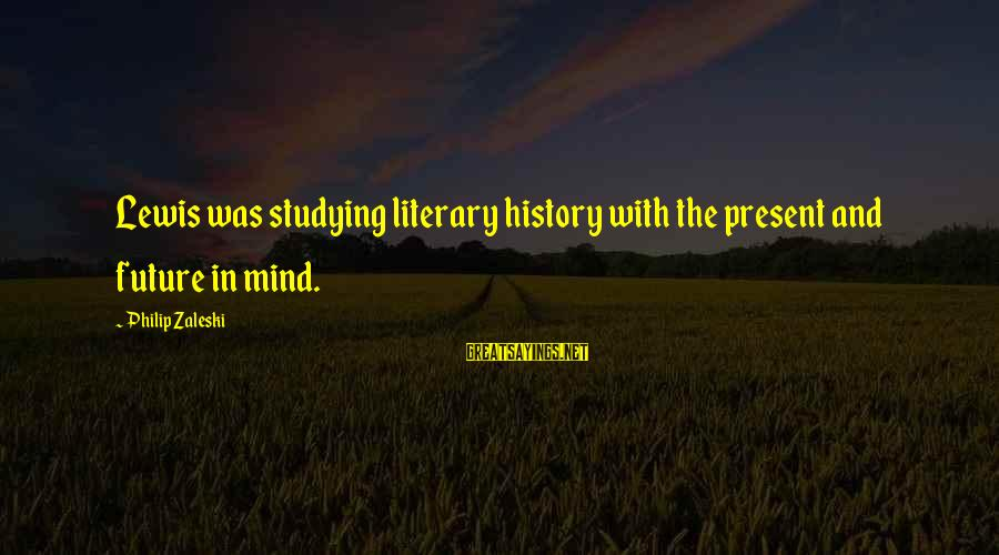 The Liberal Arts Sayings By Philip Zaleski: Lewis was studying literary history with the present and future in mind.