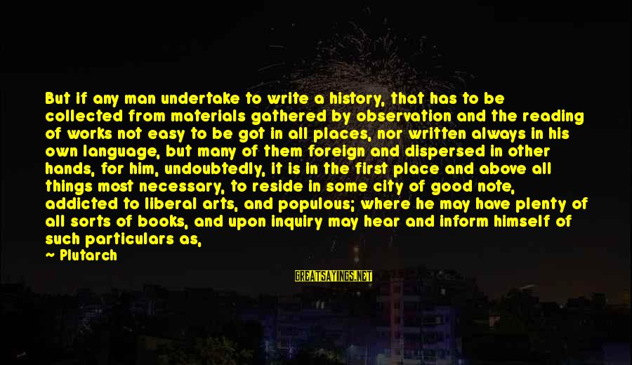 The Liberal Arts Sayings By Plutarch: But if any man undertake to write a history, that has to be collected from