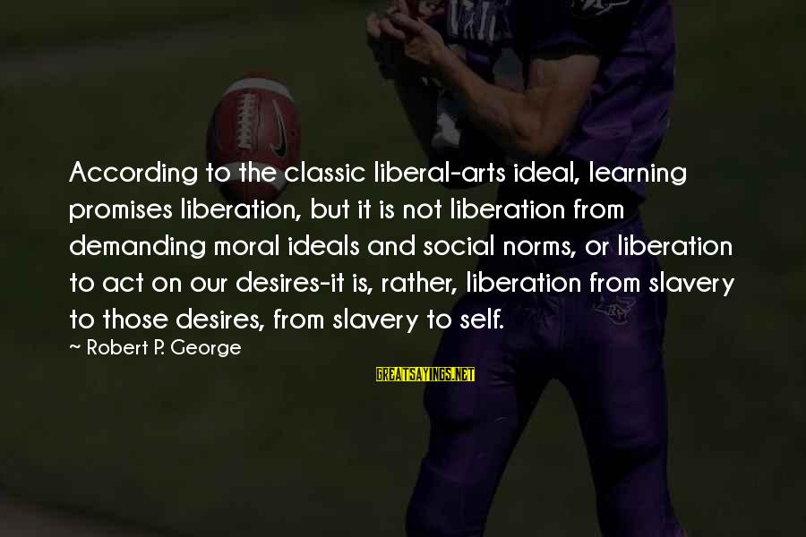 The Liberal Arts Sayings By Robert P. George: According to the classic liberal-arts ideal, learning promises liberation, but it is not liberation from