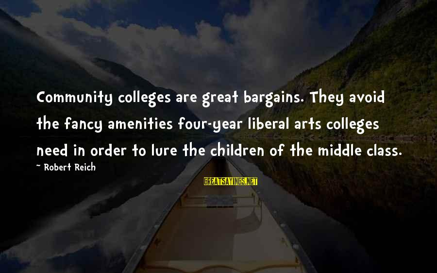 The Liberal Arts Sayings By Robert Reich: Community colleges are great bargains. They avoid the fancy amenities four-year liberal arts colleges need