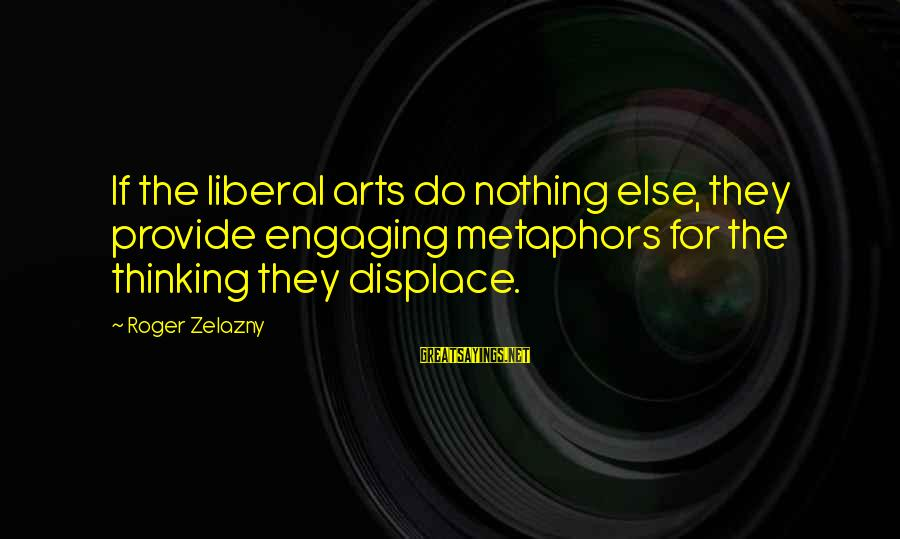 The Liberal Arts Sayings By Roger Zelazny: If the liberal arts do nothing else, they provide engaging metaphors for the thinking they