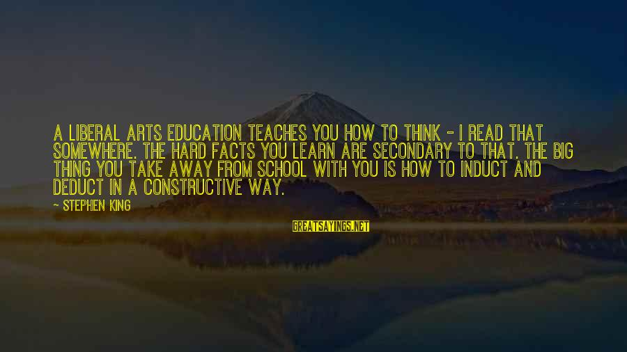 The Liberal Arts Sayings By Stephen King: A liberal arts education teaches you how to think - I read that somewhere. The