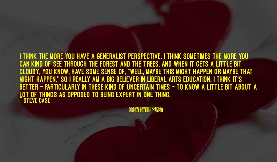 The Liberal Arts Sayings By Steve Case: I think the more you have a generalist perspective, I think sometimes the more you