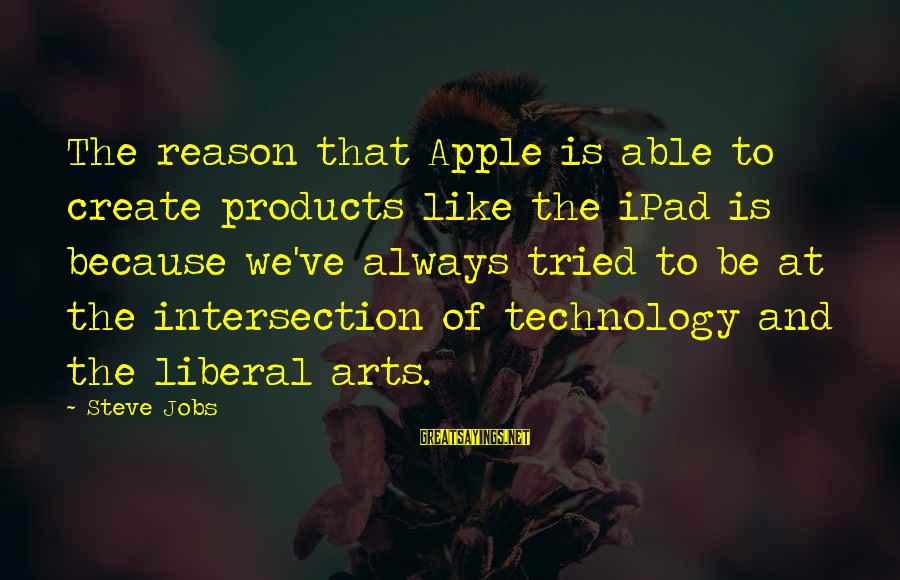 The Liberal Arts Sayings By Steve Jobs: The reason that Apple is able to create products like the iPad is because we've