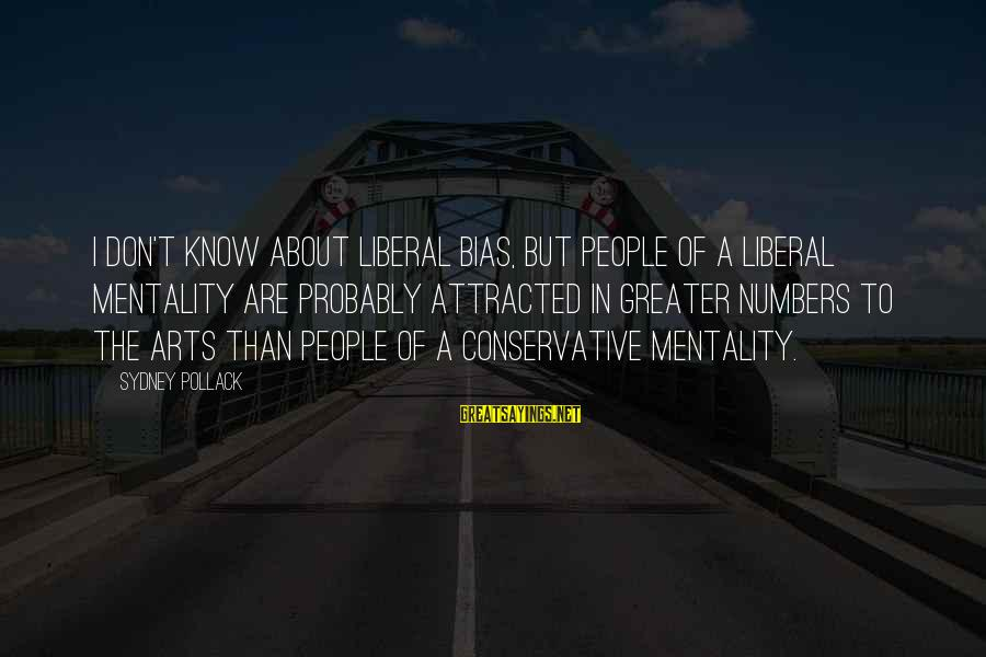 The Liberal Arts Sayings By Sydney Pollack: I don't know about liberal bias, but people of a liberal mentality are probably attracted