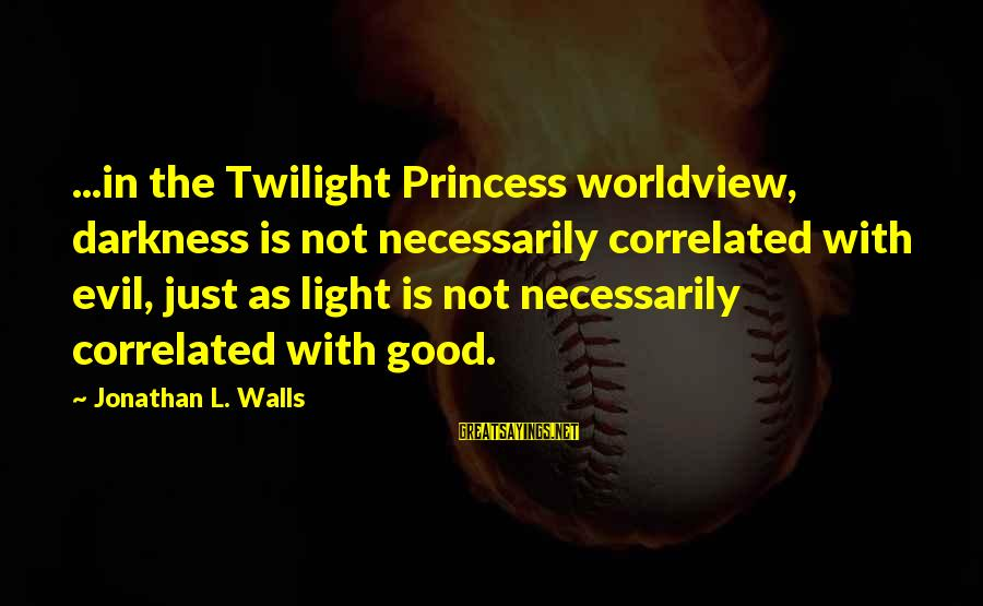 The Light Princess Sayings By Jonathan L. Walls: ...in the Twilight Princess worldview, darkness is not necessarily correlated with evil, just as light