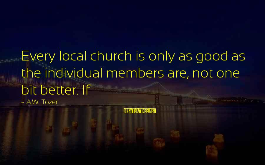 The Local Church Sayings By A.W. Tozer: Every local church is only as good as the individual members are, not one bit