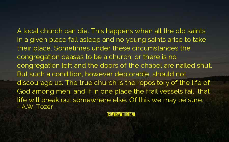 The Local Church Sayings By A.W. Tozer: A local church can die. This happens when all the old saints in a given