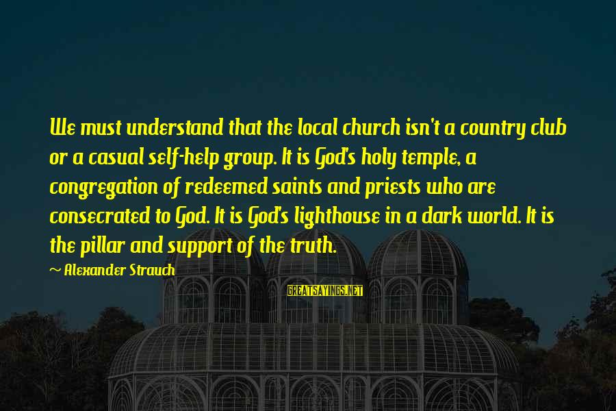 The Local Church Sayings By Alexander Strauch: We must understand that the local church isn't a country club or a casual self-help