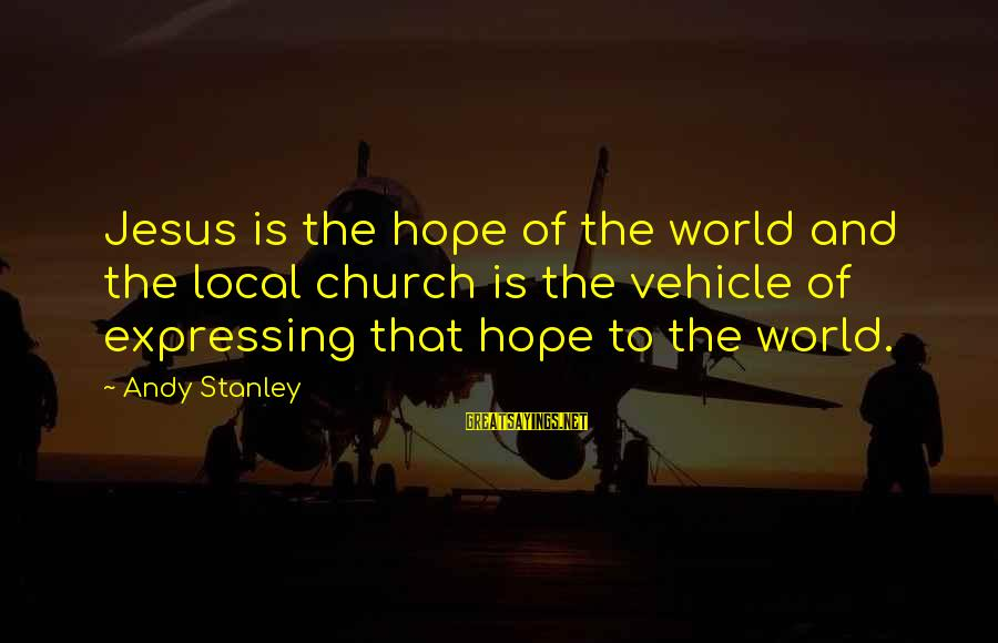 The Local Church Sayings By Andy Stanley: Jesus is the hope of the world and the local church is the vehicle of