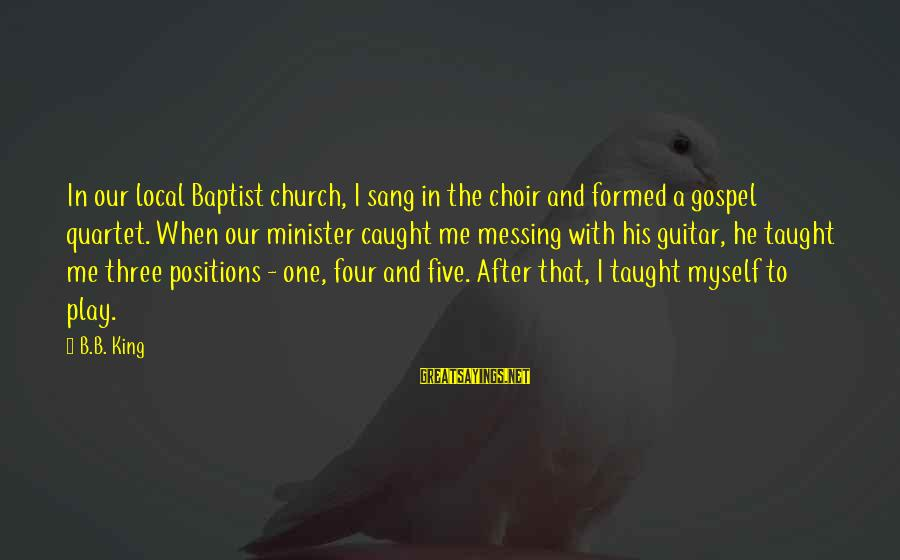 The Local Church Sayings By B.B. King: In our local Baptist church, I sang in the choir and formed a gospel quartet.