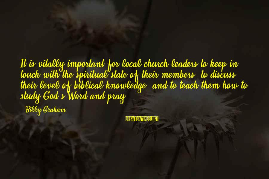The Local Church Sayings By Billy Graham: It is vitally important for local church leaders to keep in touch with the spiritual