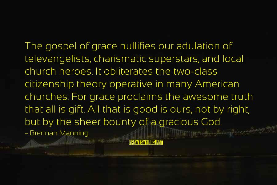 The Local Church Sayings By Brennan Manning: The gospel of grace nullifies our adulation of televangelists, charismatic superstars, and local church heroes.