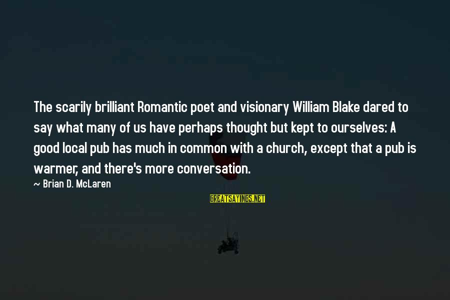 The Local Church Sayings By Brian D. McLaren: The scarily brilliant Romantic poet and visionary William Blake dared to say what many of