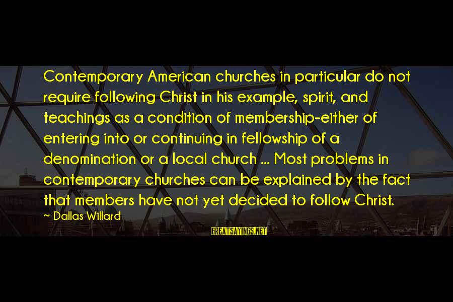 The Local Church Sayings By Dallas Willard: Contemporary American churches in particular do not require following Christ in his example, spirit, and