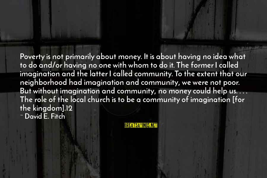 The Local Church Sayings By David E. Fitch: Poverty is not primarily about money. It is about having no idea what to do