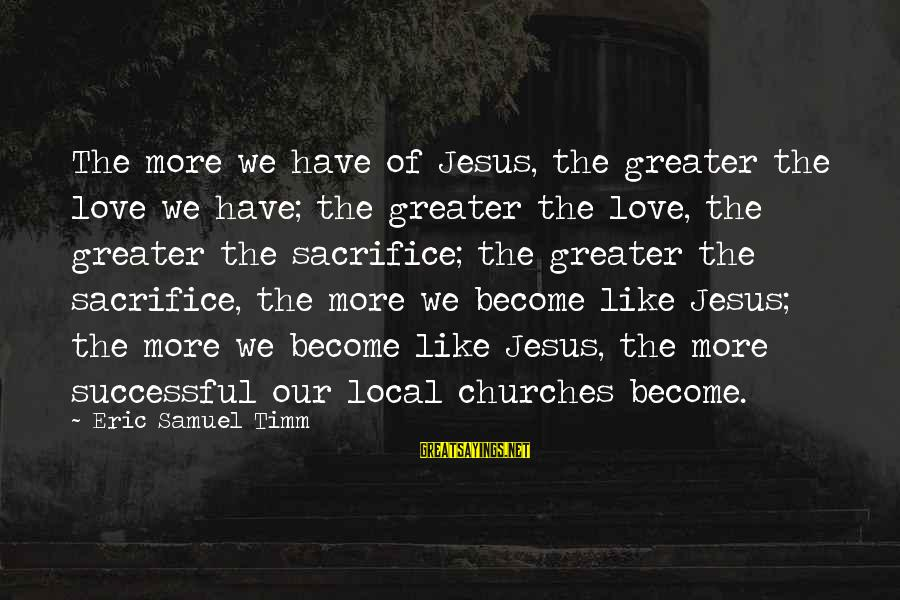 The Local Church Sayings By Eric Samuel Timm: The more we have of Jesus, the greater the love we have; the greater the