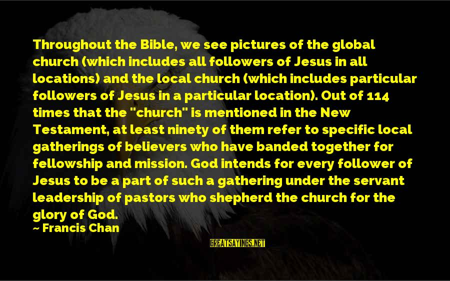 The Local Church Sayings By Francis Chan: Throughout the Bible, we see pictures of the global church (which includes all followers of